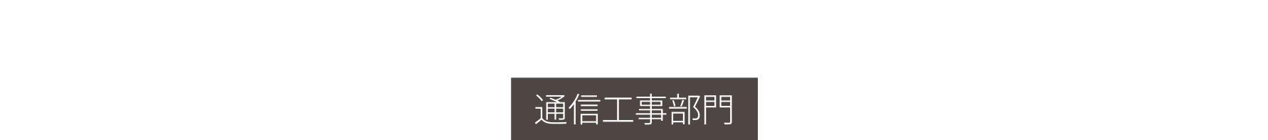 COMMUNICATIONS CONSTRUCTION 通信工事部門